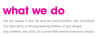 We are based in the UK and we shoot bottles, lots of bottles! Our speciality is photographing bottles of any shape, any content, any size, at a price that makes everyone happy.